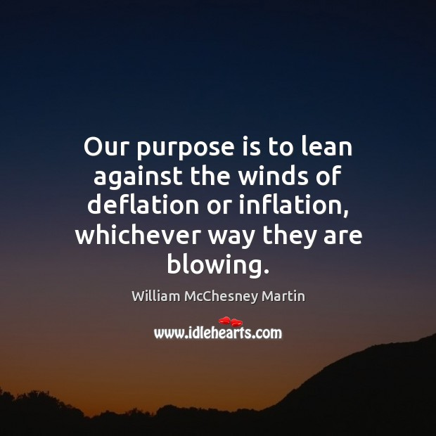 William McChesney Martin Picture Quote image saying: Our purpose is to lean against the winds of deflation or inflation,
