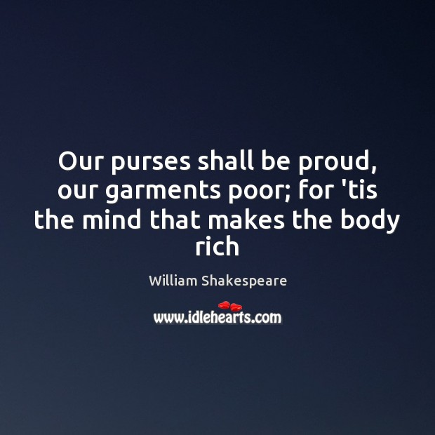 Our purses shall be proud, our garments poor; for 'tis the mind that makes the body rich Proud Quotes Image