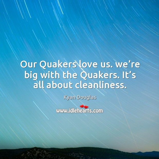 Our quakers love us. We're big with the quakers. It's all about cleanliness. Kyan Douglas Picture Quote