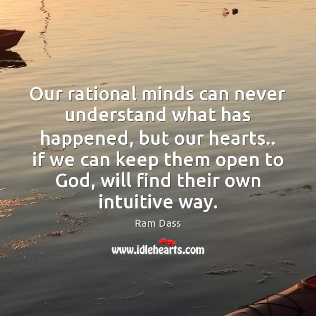 Our rational minds can never understand what has happened, but our hearts.. Ram Dass Picture Quote