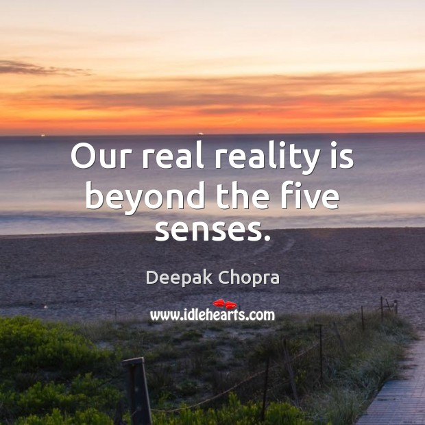 Our real reality is beyond the five senses. Image