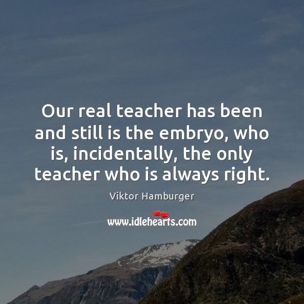 Our real teacher has been and still is the embryo, who is, Image