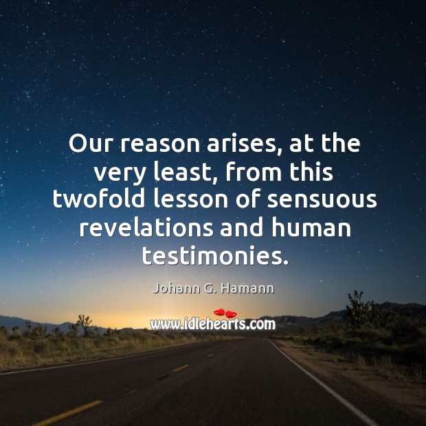 Our reason arises, at the very least, from this twofold lesson of sensuous revelations and human testimonies. Image