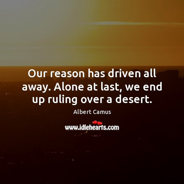 Our reason has driven all away. Alone at last, we end up ruling over a desert. Albert Camus Picture Quote