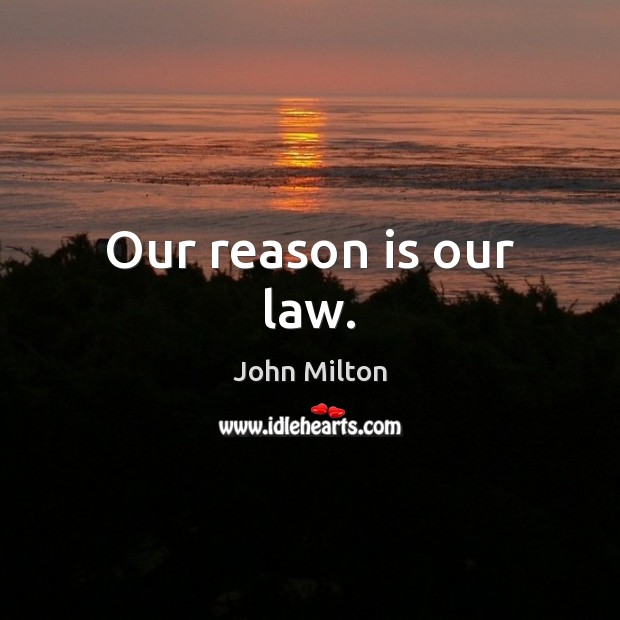 Our reason is our law. John Milton Picture Quote