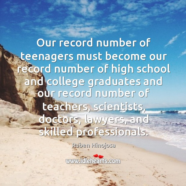 Our record number of teenagers must become our record number of high school and Ruben Hinojosa Picture Quote