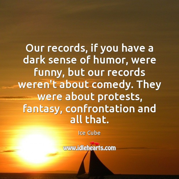 Our records, if you have a dark sense of humor, were funny, Ice Cube Picture Quote