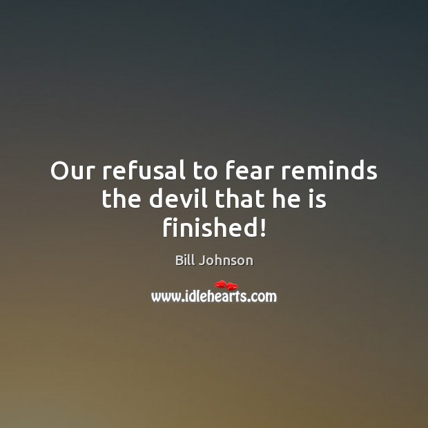 Our refusal to fear reminds the devil that he is finished! Bill Johnson Picture Quote