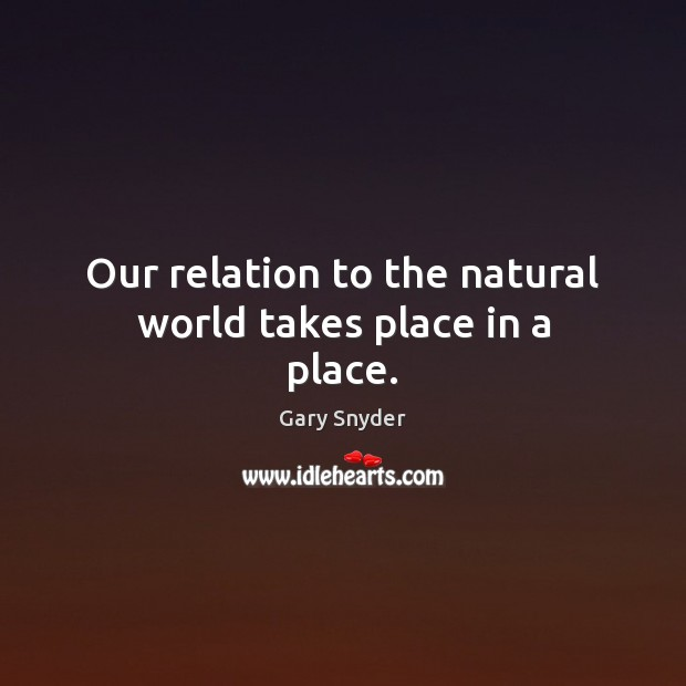 Image, Our relation to the natural world takes place in a place.