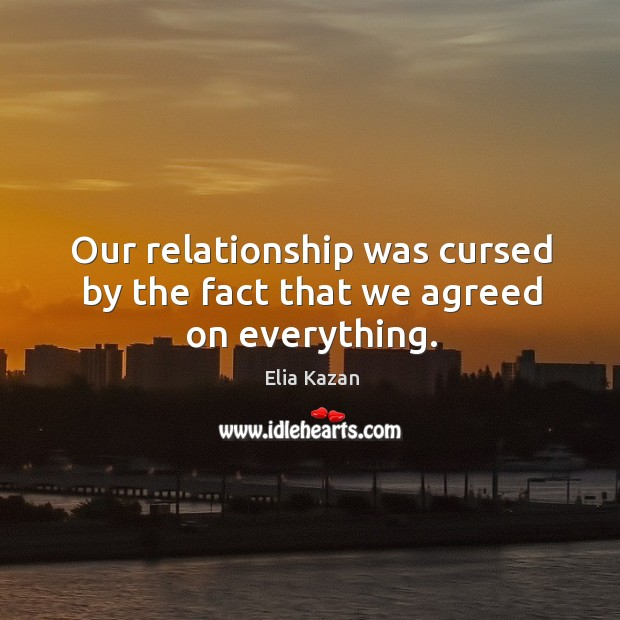 Our relationship was cursed by the fact that we agreed on everything. Elia Kazan Picture Quote