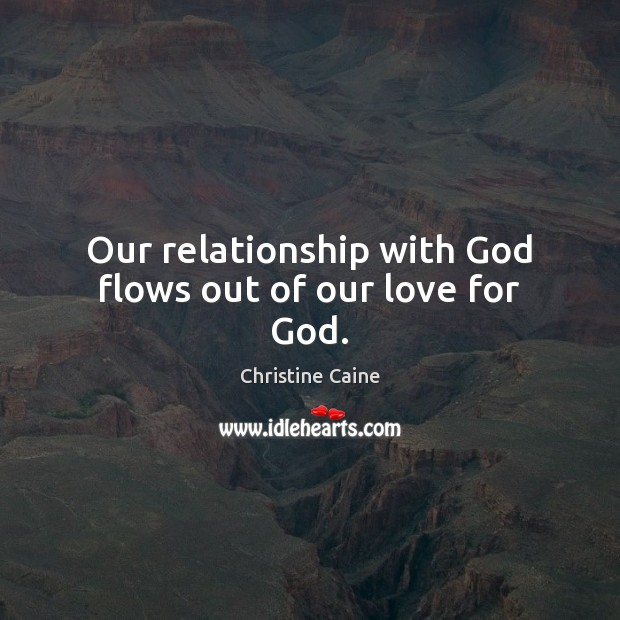 Our relationship with God flows out of our love for God. Image