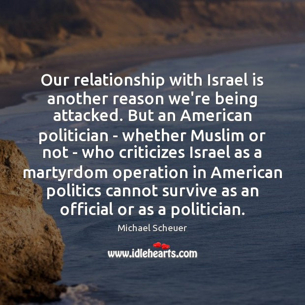 Our relationship with Israel is another reason we're being attacked. But an Michael Scheuer Picture Quote