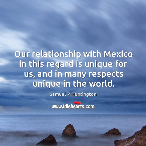 Our relationship with mexico in this regard is unique for us, and in many respects unique in the world. Samuel P Huntington Picture Quote