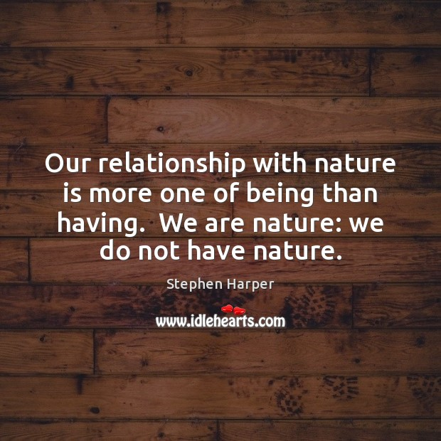 Our relationship with nature is more one of being than having.  We Image