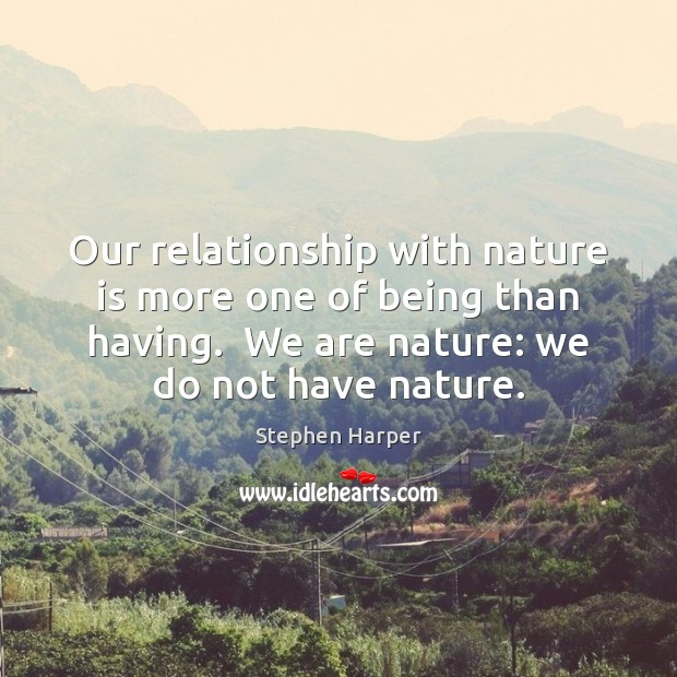our relationship with nature The job of environmental ethics is to outline our moral obligations in the face of but transformed societies also foster a more benign relationship with nature.