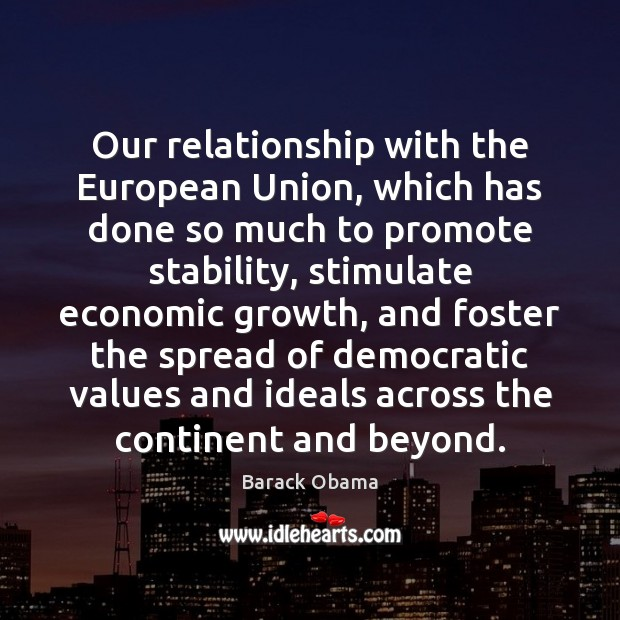 Our relationship with the European Union, which has done so much to Growth Quotes Image