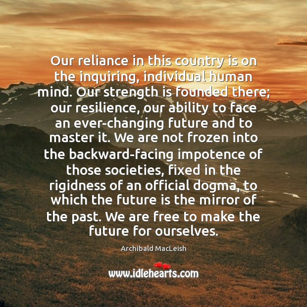Our reliance in this country is on the inquiring, individual human mind. Ability Quotes Image