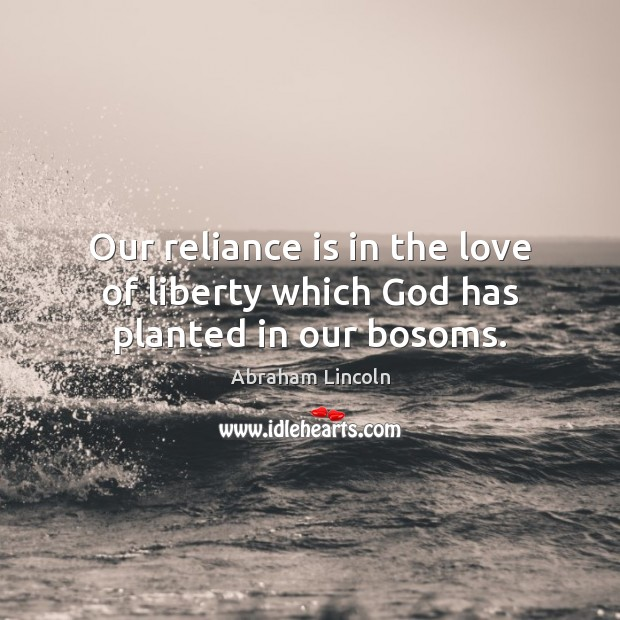 Image, Our reliance is in the love of liberty which God has planted in our bosoms.