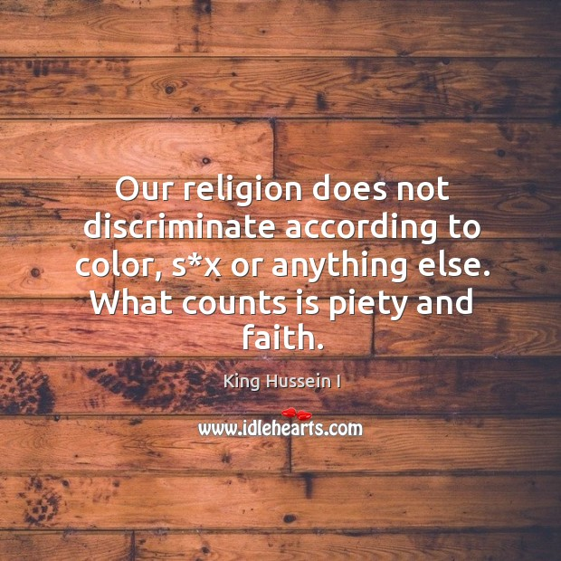 Our religion does not discriminate according to color, s*x or anything else. What counts is piety and faith. King Hussein I Picture Quote