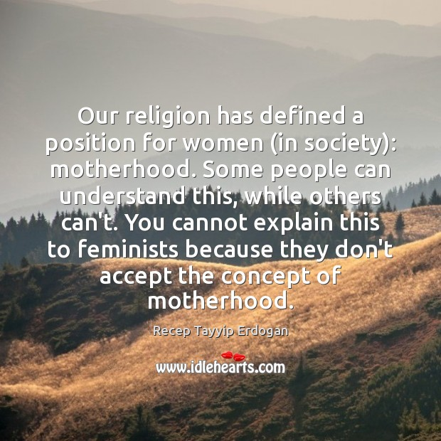 Our religion has defined a position for women (in society): motherhood. Some Recep Tayyip Erdogan Picture Quote
