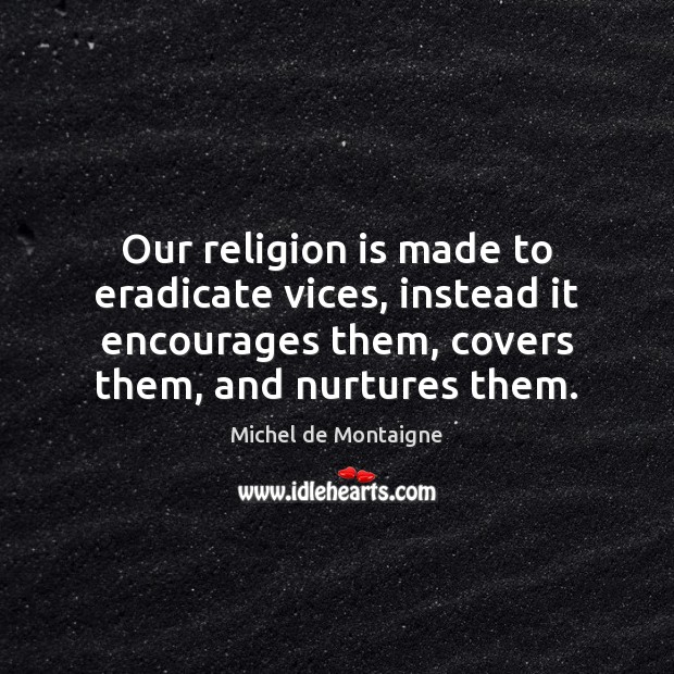 Image, Our religion is made to eradicate vices, instead it encourages them, covers