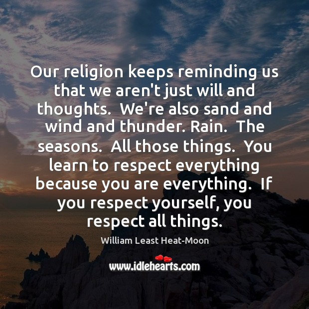 Our religion keeps reminding us that we aren't just will and thoughts. William Least Heat-Moon Picture Quote