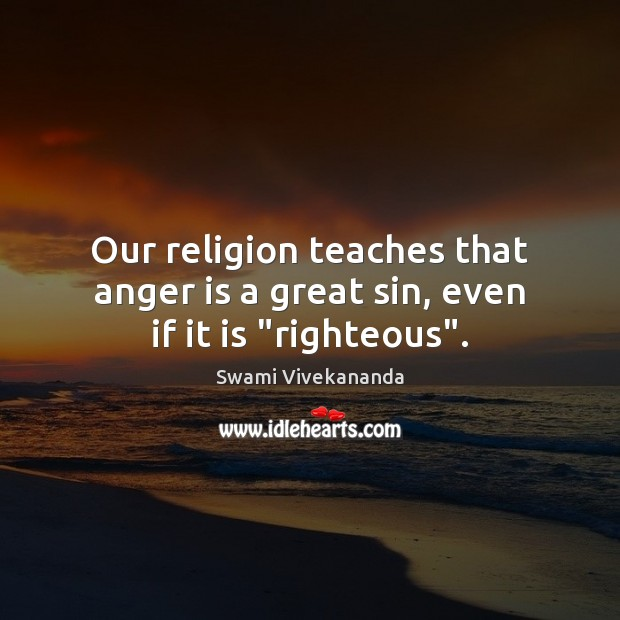 "Our religion teaches that anger is a great sin, even if it is ""righteous"". Swami Vivekananda Picture Quote"