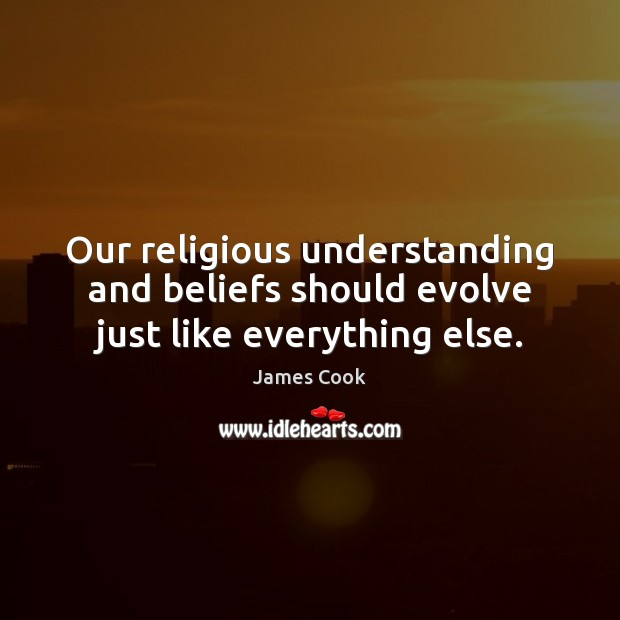 Our religious understanding and beliefs should evolve just like everything else. James Cook Picture Quote