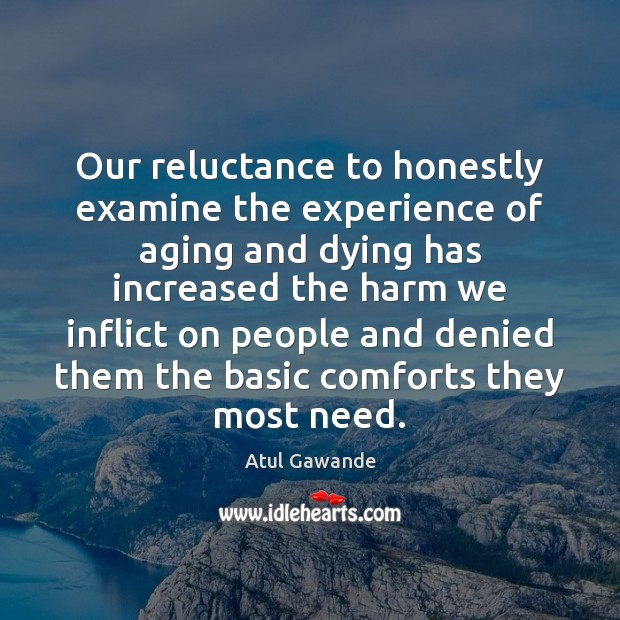 Our reluctance to honestly examine the experience of aging and dying has Atul Gawande Picture Quote
