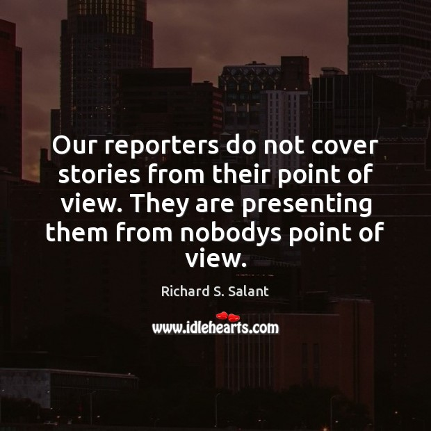 Our reporters do not cover stories from their point of view. They Image