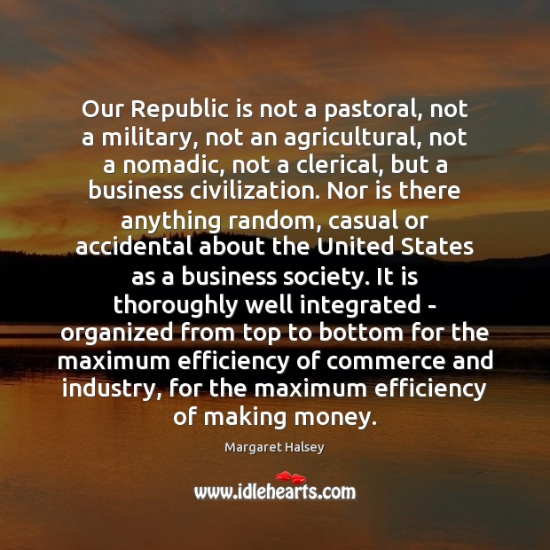 Our Republic is not a pastoral, not a military, not an agricultural, Margaret Halsey Picture Quote