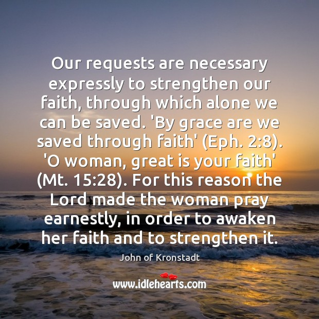 Our requests are necessary expressly to strengthen our faith, through which alone John of Kronstadt Picture Quote