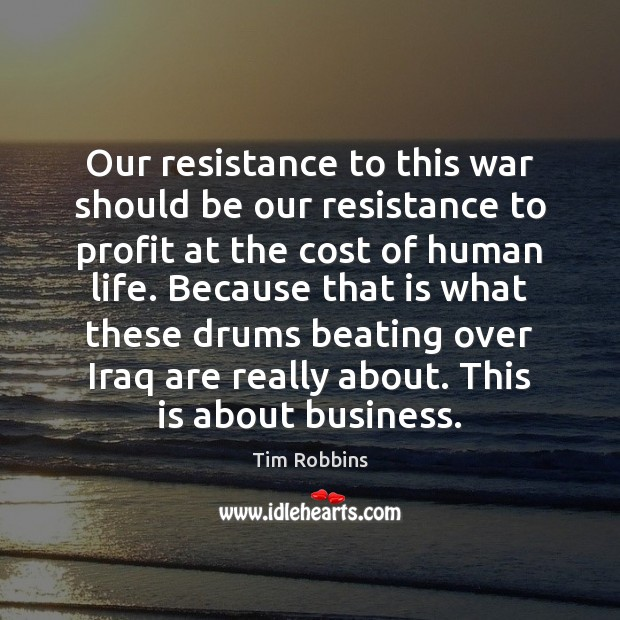 Our resistance to this war should be our resistance to profit at Tim Robbins Picture Quote