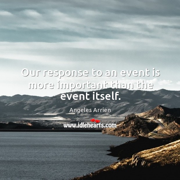 Our response to an event is more important than the event itself. Image
