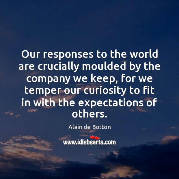 Our responses to the world are crucially moulded by the company we Alain de Botton Picture Quote