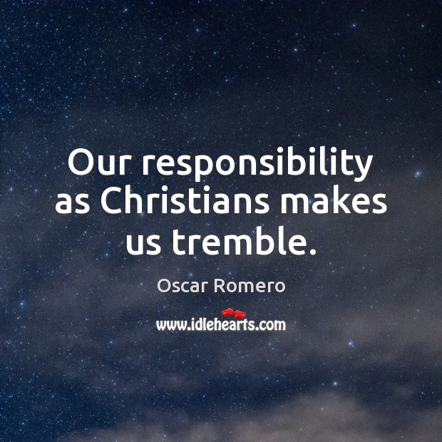 Our responsibility as Christians makes us tremble. Oscar Romero Picture Quote