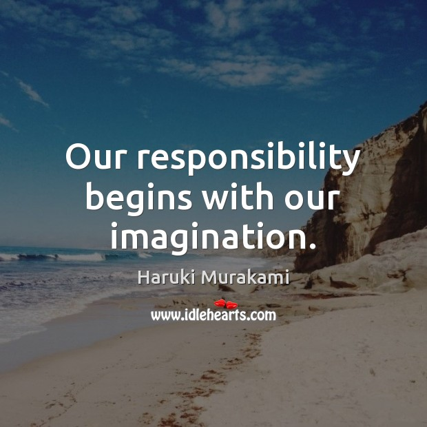 Our responsibility begins with our imagination. Image