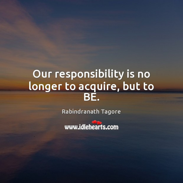 Our responsibility is no longer to acquire, but to BE. Image