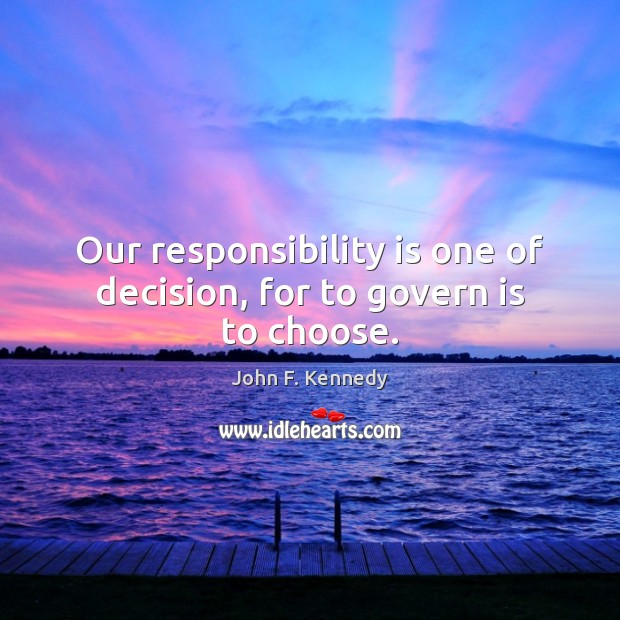 Our responsibility is one of decision, for to govern is to choose. Responsibility Quotes Image
