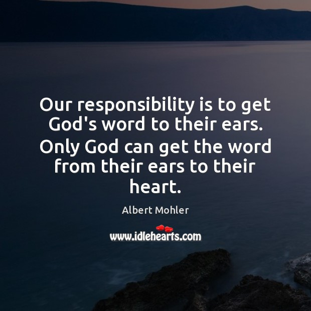 Our responsibility is to get God's word to their ears. Only God Image