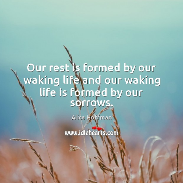 Our rest is formed by our waking life and our waking life is formed by our sorrows. Image