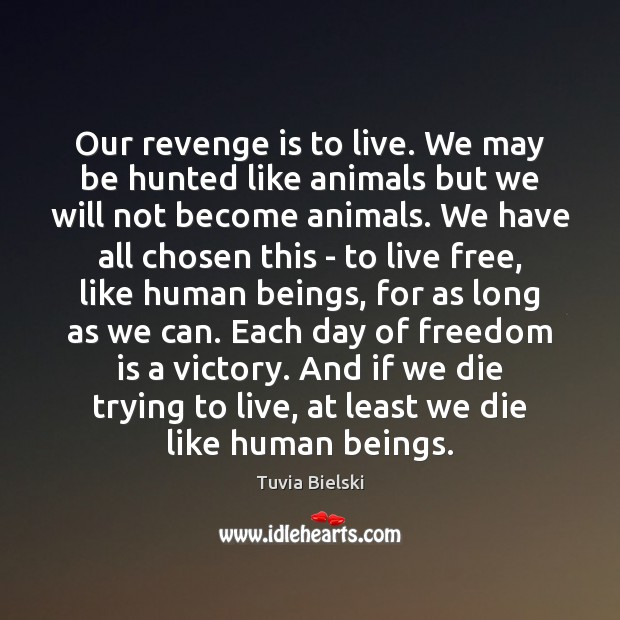 Our revenge is to live. We may be hunted like animals but Revenge Quotes Image