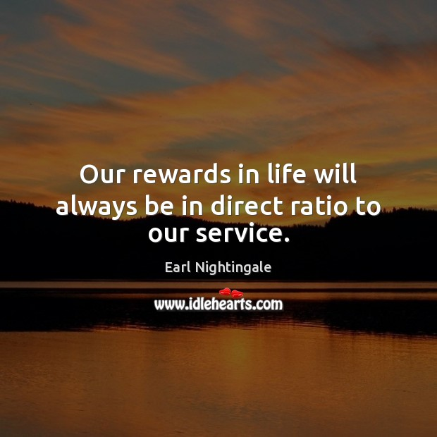 Our rewards in life will always be in direct ratio to our service. Image