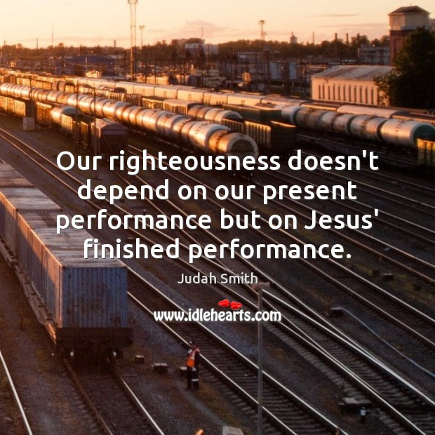 Our righteousness doesn't depend on our present performance but on Jesus' finished Judah Smith Picture Quote
