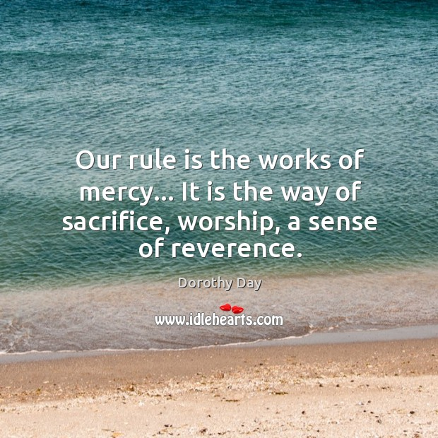 Our rule is the works of mercy… It is the way of Dorothy Day Picture Quote