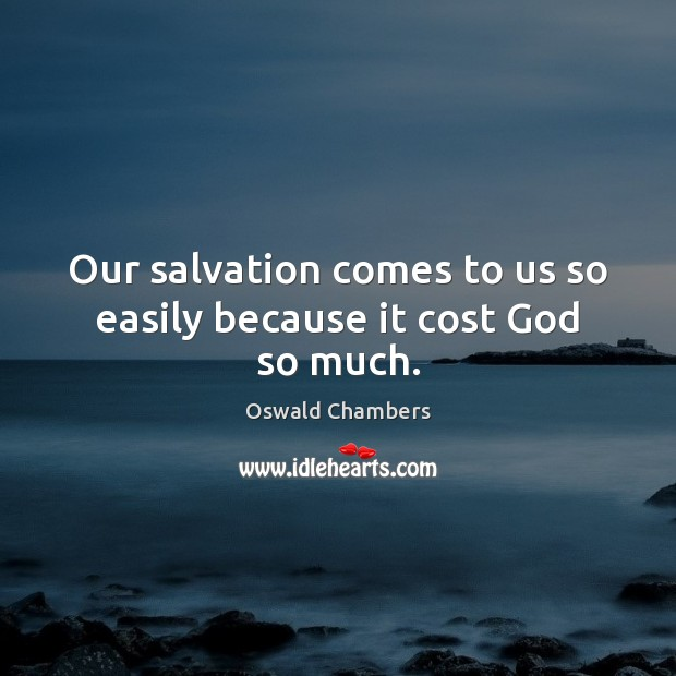 Our salvation comes to us so easily because it cost God so much. Image