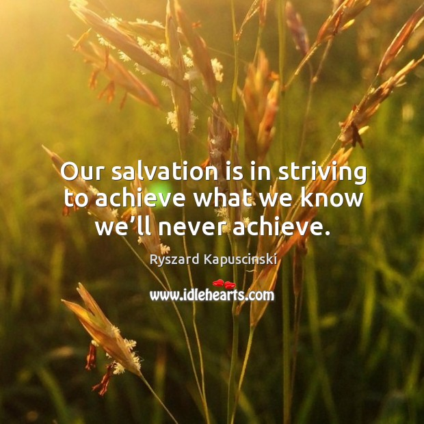 Our salvation is in striving to achieve what we know we'll never achieve. Image