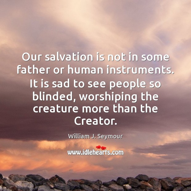 Our salvation is not in some father or human instruments. It is Image