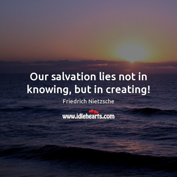 Our salvation lies not in knowing, but in creating! Image