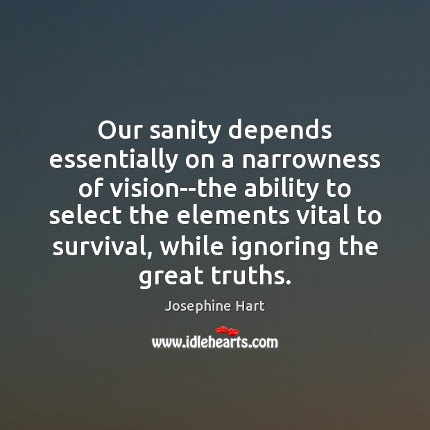 Our sanity depends essentially on a narrowness of vision–the ability to select Josephine Hart Picture Quote